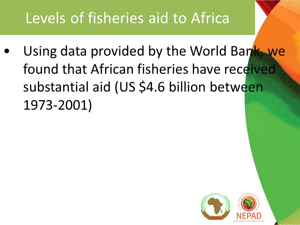 Levels of fisheries aid to Africa Using data provided by the World Bank, we found that African fisheries have received substantial aid (US $4.6 billion between 1973-2001)
