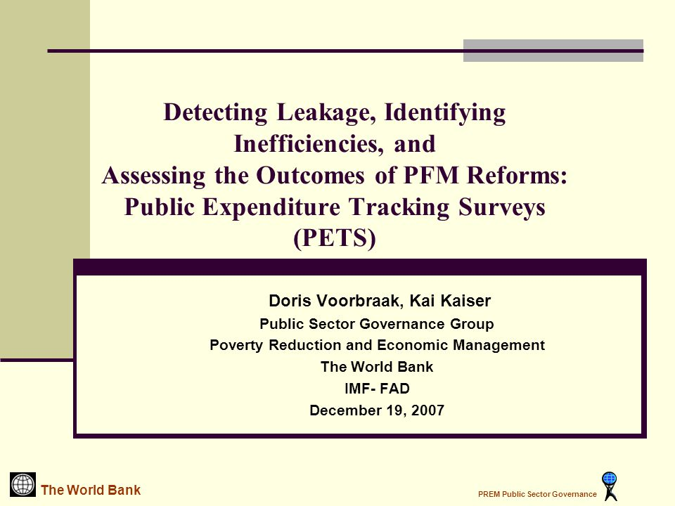 Detecting Leakage, Identifying Inefficiencies, and Assessing the Outcomes of PFM Reforms: Public Expenditure Tracking Surveys (PETS) Doris Voorbraak, Kai Kaiser Public Sector Governance Group Poverty Reduction and Economic Management The World Bank IMF- FAD December 19, 2007 The World Bank PREM Public Sector Governance