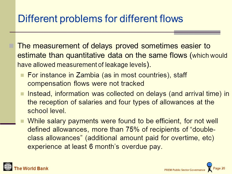 The World Bank PREM Public Sector Governance Page 20 Different problems for different flows The measurement of delays proved sometimes easier to estimate than quantitative data on the same flows ( which would have allowed measurement of leakage levels ).