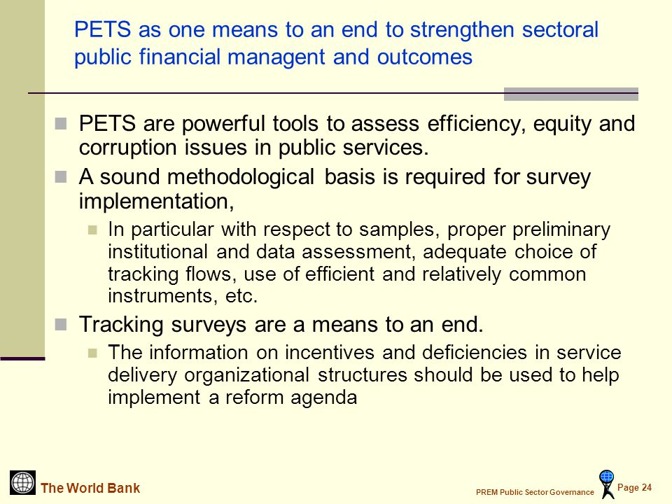 The World Bank PREM Public Sector Governance Page 24 PETS as one means to an end to strengthen sectoral public financial managent and outcomes PETS are powerful tools to assess efficiency, equity and corruption issues in public services.