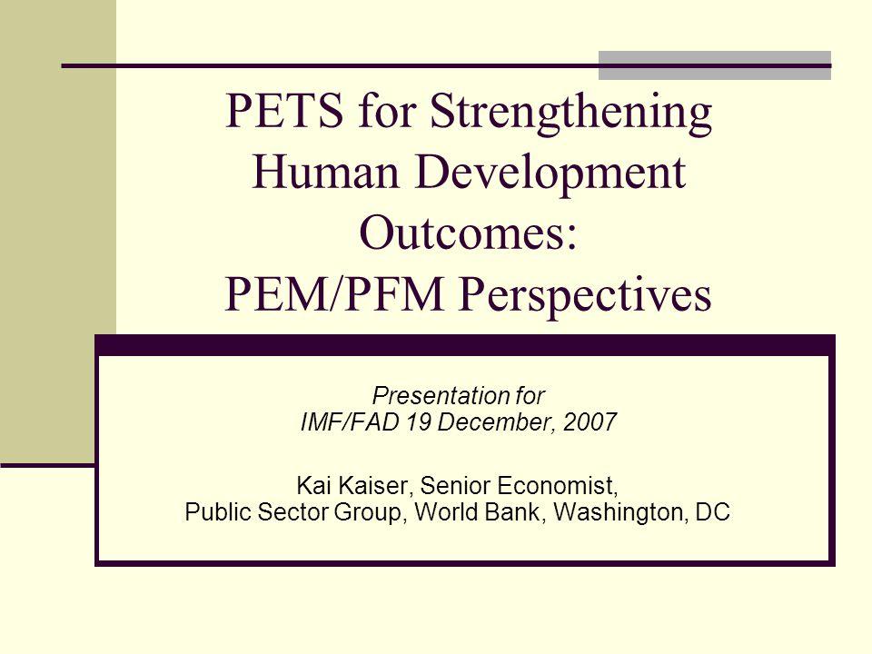 PETS for Strengthening Human Development Outcomes: PEM/PFM Perspectives Presentation for IMF/FAD 19 December, 2007 Kai Kaiser, Senior Economist, Public Sector Group, World Bank, Washington, DC