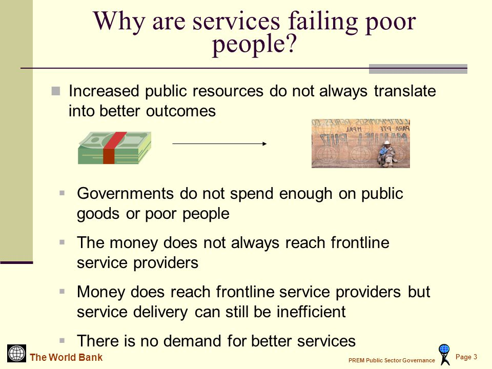 The World Bank PREM Public Sector Governance Page 4 Spending wisely When services fail poor people, a good place to start looking for the underlying problem is the budget: Budgets are misallocated Budgets are misappropriated