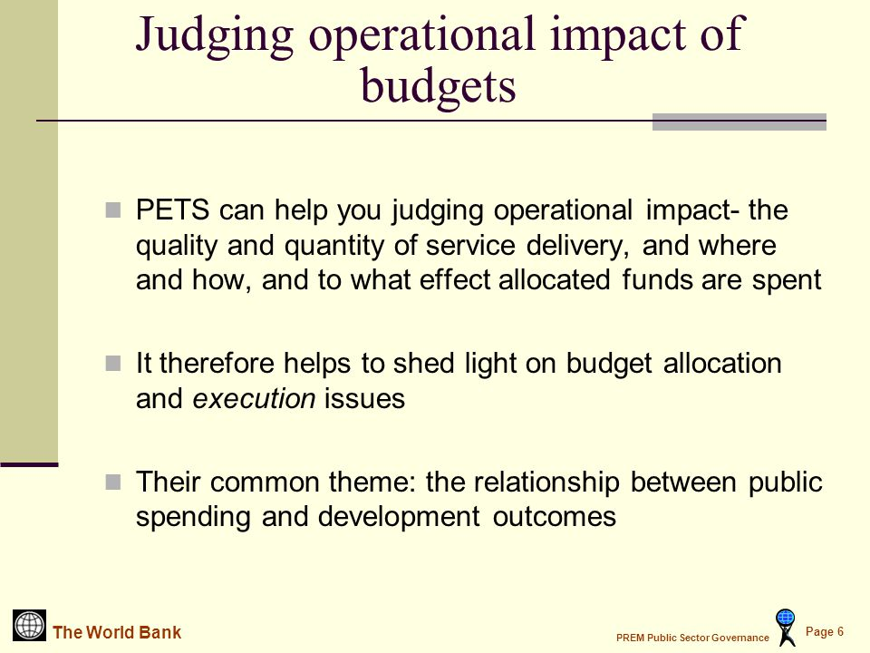 The World Bank PREM Public Sector Governance Page 6 PETS can help you judging operational impact- the quality and quantity of service delivery, and where and how, and to what effect allocated funds are spent It therefore helps to shed light on budget allocation and execution issues Their common theme: the relationship between public spending and development outcomes Judging operational impact of budgets