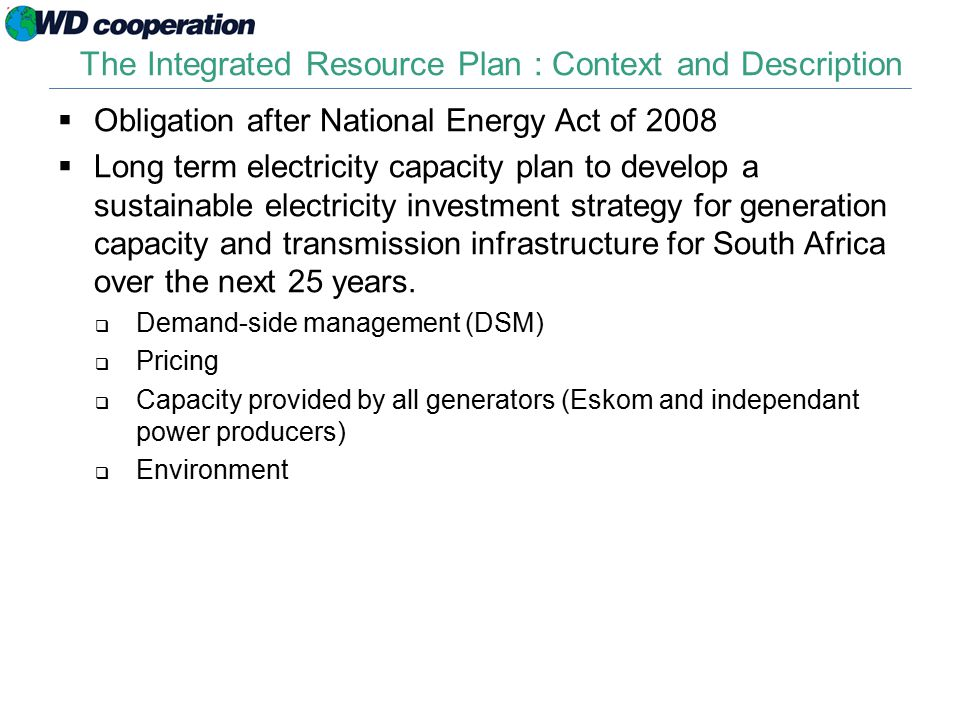 The Integrated Resource Plan : Context and Description  Obligation after National Energy Act of 2008  Long term electricity capacity plan to develop a sustainable electricity investment strategy for generation capacity and transmission infrastructure for South Africa over the next 25 years.