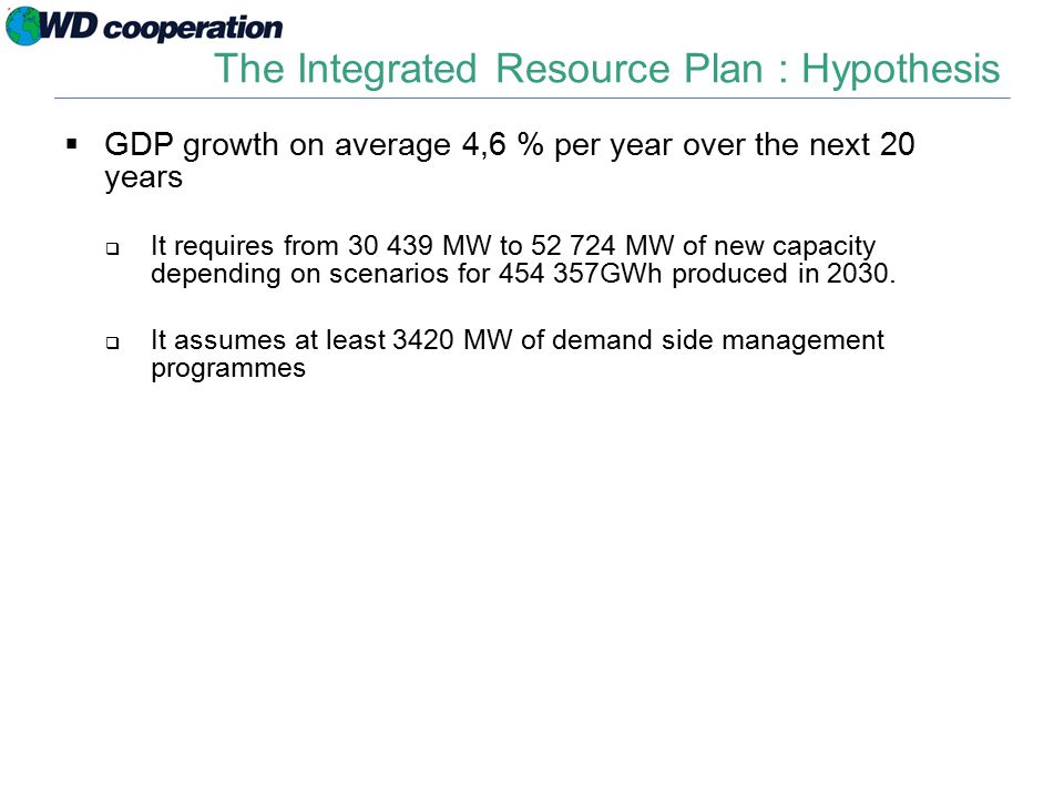 The Integrated Resource Plan : Hypothesis  GDP growth on average 4,6 % per year over the next 20 years  It requires from 30 439 MW to 52 724 MW of new capacity depending on scenarios for 454 357GWh produced in 2030.