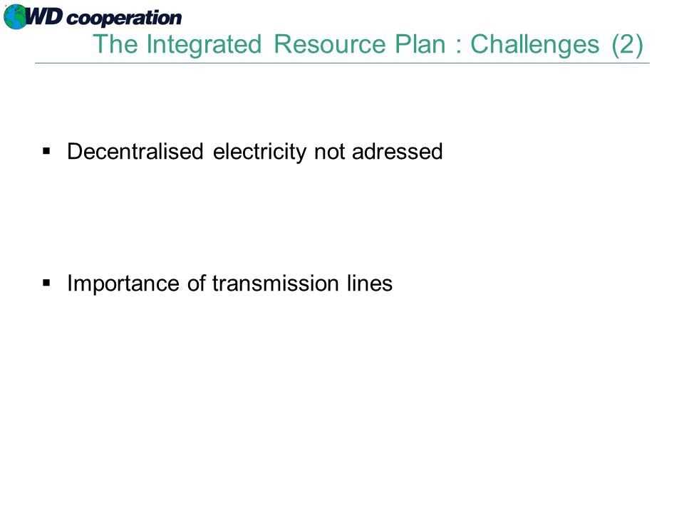 The Integrated Resource Plan : Challenges (2)  Decentralised electricity not adressed  Importance of transmission lines