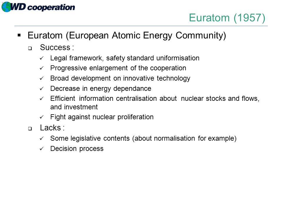 Euratom (1957)  Euratom (European Atomic Energy Community)  Success : Legal framework, safety standard uniformisation Progressive enlargement of the cooperation Broad development on innovative technology Decrease in energy dependance Efficient information centralisation about nuclear stocks and flows, and investment Fight against nuclear proliferation  Lacks : Some legislative contents (about normalisation for example) Decision process