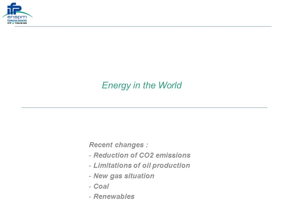 Energy in the World Recent changes : - Reduction of CO2 emissions - Limitations of oil production - New gas situation - Coal - Renewables