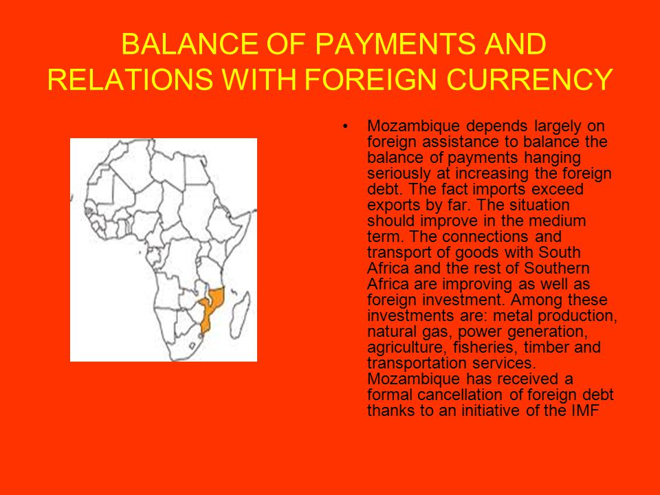 BALANCE OF PAYMENTS AND RELATIONS WITH FOREIGN CURRENCY Mozambique depends largely on foreign assistance to balance the balance of payments hanging seriously at increasing the foreign debt.