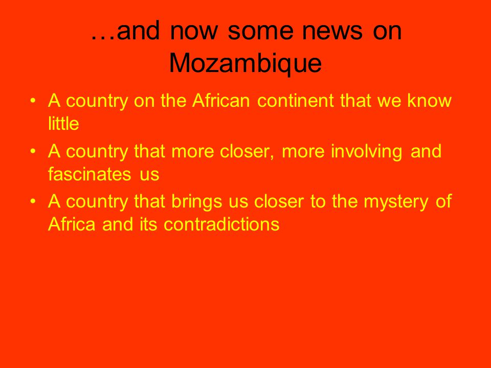 …and now some news on Mozambique A country on the African continent that we know little A country that more closer, more involving and fascinates us A country that brings us closer to the mystery of Africa and its contradictions