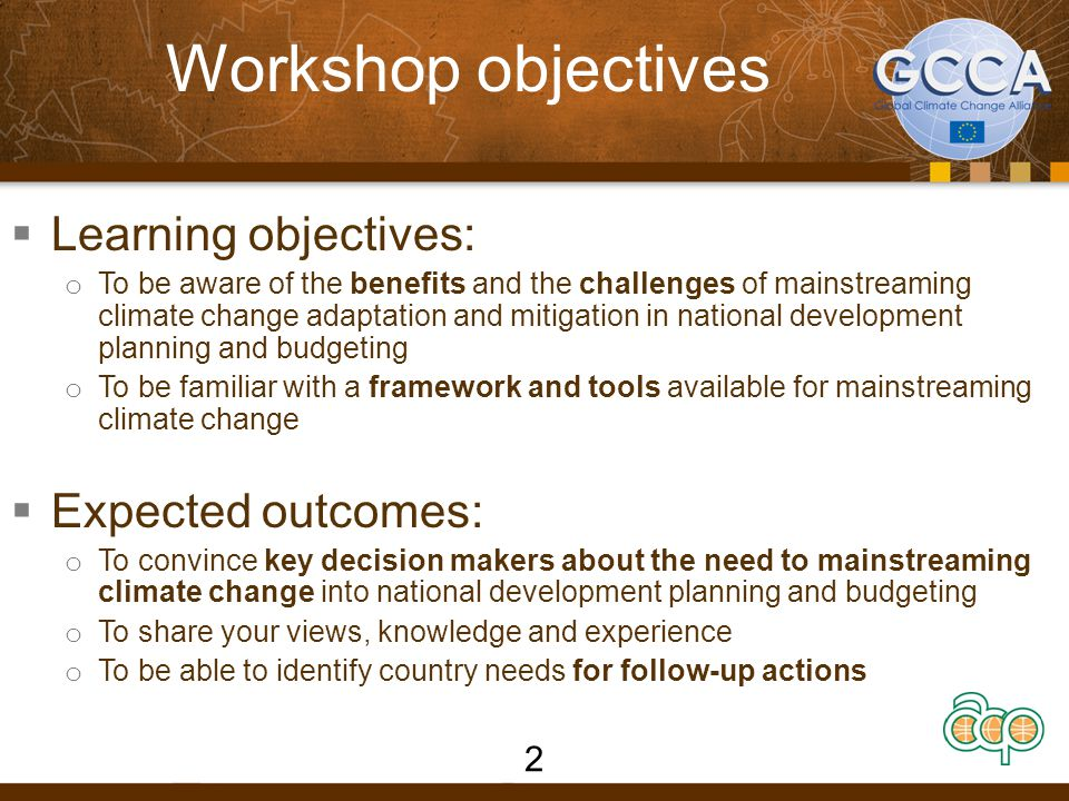 Workshop objectives  Learning objectives: o To be aware of the benefits and the challenges of mainstreaming climate change adaptation and mitigation in national development planning and budgeting o To be familiar with a framework and tools available for mainstreaming climate change  Expected outcomes: o To convince key decision makers about the need to mainstreaming climate change into national development planning and budgeting o To share your views, knowledge and experience o To be able to identify country needs for follow-up actions 2
