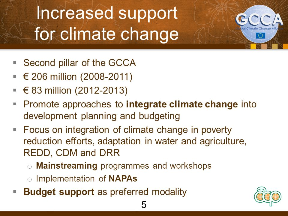 Increased support for climate change  Second pillar of the GCCA  € 206 million (2008-2011)  € 83 million (2012-2013)  Promote approaches to integrate climate change into development planning and budgeting  Focus on integration of climate change in poverty reduction efforts, adaptation in water and agriculture, REDD, CDM and DRR o Mainstreaming programmes and workshops o Implementation of NAPAs  Budget support as preferred modality 5