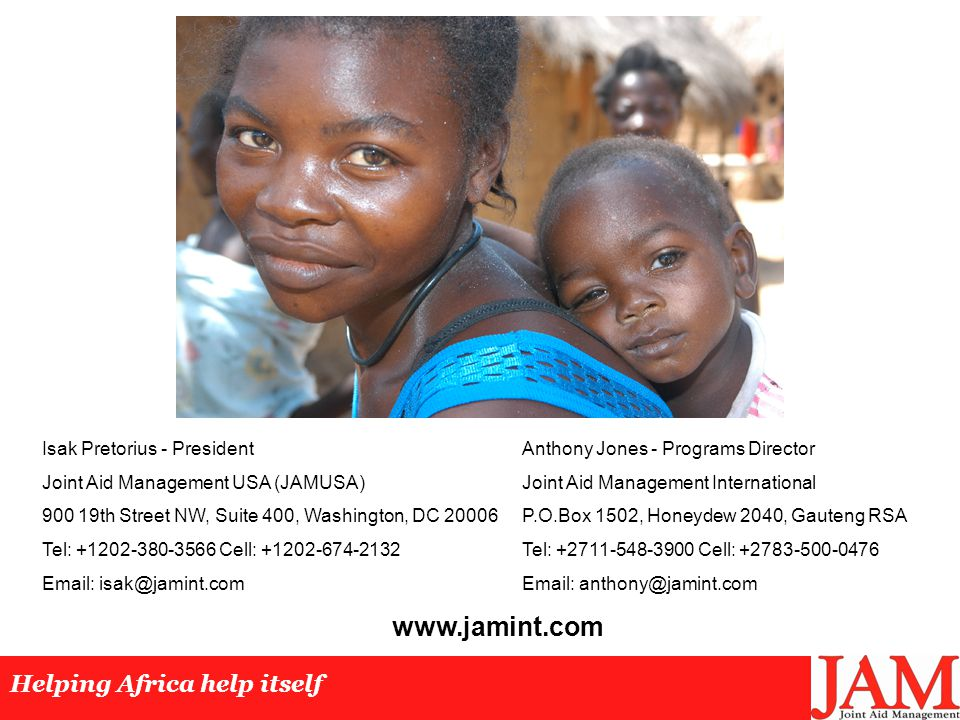 Helping Africa help itself Isak Pretorius - PresidentAnthony Jones - Programs Director Joint Aid Management USA (JAMUSA)Joint Aid Management International 900 19th Street NW, Suite 400, Washington, DC 20006P.O.Box 1502, Honeydew 2040, Gauteng RSA Tel: +1202-380-3566 Cell: +1202-674-2132Tel: +2711-548-3900 Cell: +2783-500-0476 Email: isak@jamint.comEmail: anthony@jamint.com www.jamint.com