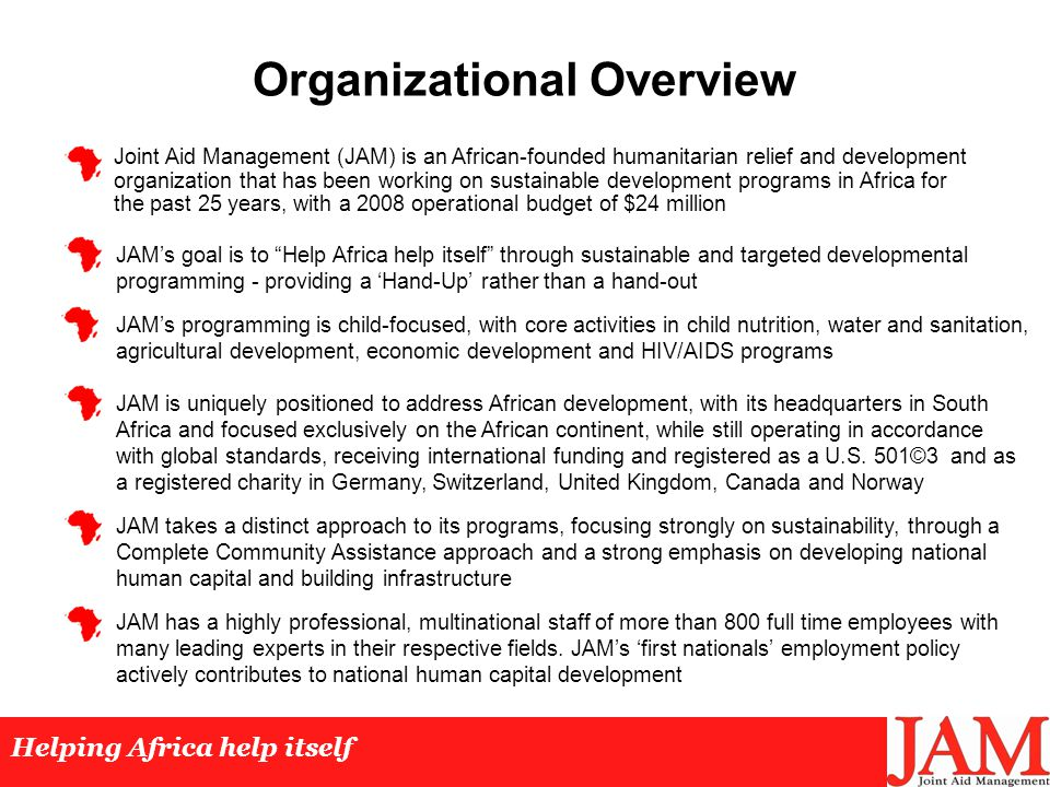 Organizational Overview Joint Aid Management (JAM) is an African-founded humanitarian relief and development organization that has been working on sustainable development programs in Africa for the past 25 years, with a 2008 operational budget of $24 million Helping Africa help itself JAM's goal is to Help Africa help itself through sustainable and targeted developmental programming - providing a 'Hand-Up' rather than a hand-out JAM's programming is child-focused, with core activities in child nutrition, water and sanitation, agricultural development, economic development and HIV/AIDS programs JAM is uniquely positioned to address African development, with its headquarters in South Africa and focused exclusively on the African continent, while still operating in accordance with global standards, receiving international funding and registered as a U.S.