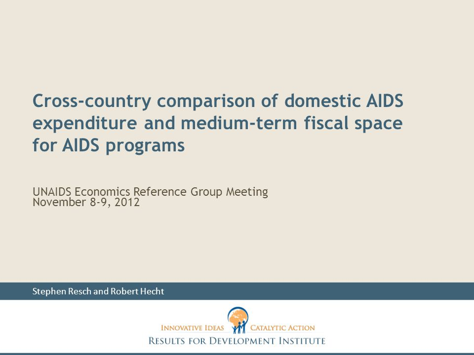 UNAIDS Economics Reference Group Meeting November 8-9, 2012 Stephen Resch and Robert Hecht Cross-country comparison of domestic AIDS expenditure and medium-term fiscal space for AIDS programs