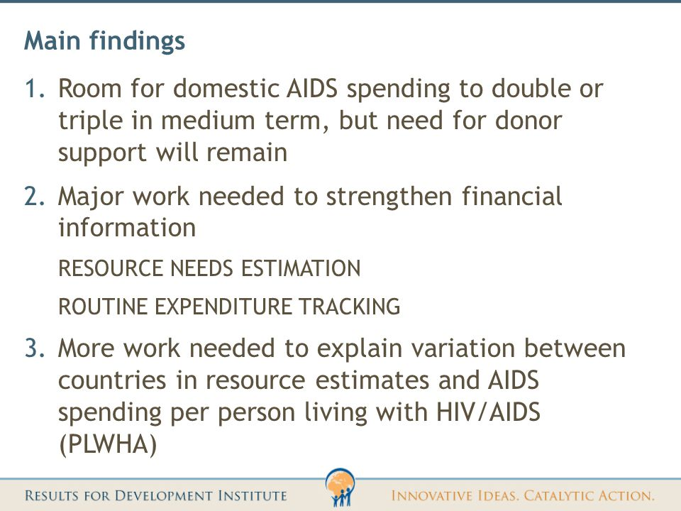 Main findings 1.Room for domestic AIDS spending to double or triple in medium term, but need for donor support will remain 2.Major work needed to strengthen financial information RESOURCE NEEDS ESTIMATION ROUTINE EXPENDITURE TRACKING 3.More work needed to explain variation between countries in resource estimates and AIDS spending per person living with HIV/AIDS (PLWHA)