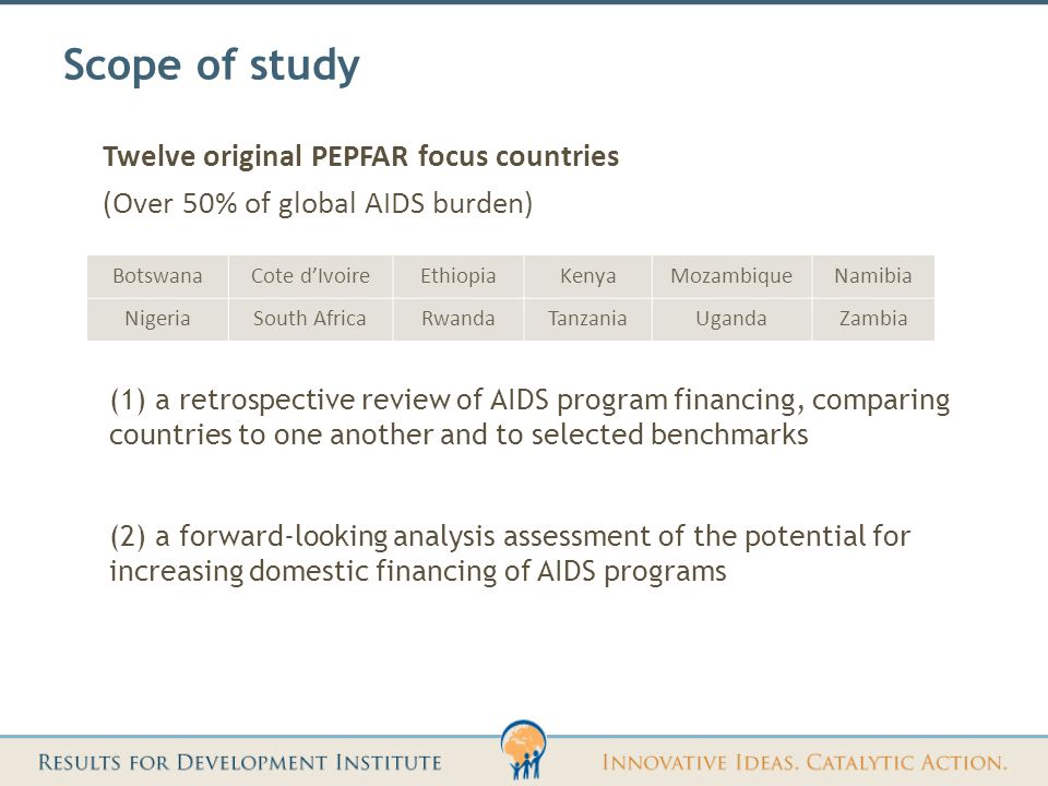 Scope of study (1) a retrospective review of AIDS program financing, comparing countries to one another and to selected benchmarks (2) a forward-looking analysis assessment of the potential for increasing domestic financing of AIDS programs Twelve original PEPFAR focus countries (Over 50% of global AIDS burden) BotswanaCote d'IvoireEthiopiaKenyaMozambiqueNamibia NigeriaSouth AfricaRwandaTanzaniaUgandaZambia