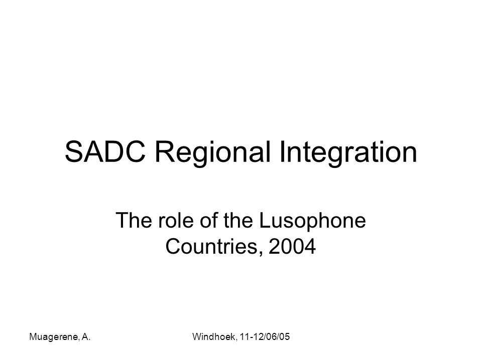 Muagerene, A.Windhoek, 11-12/06/05 SADC Regional Integration The role of the Lusophone Countries, 2004
