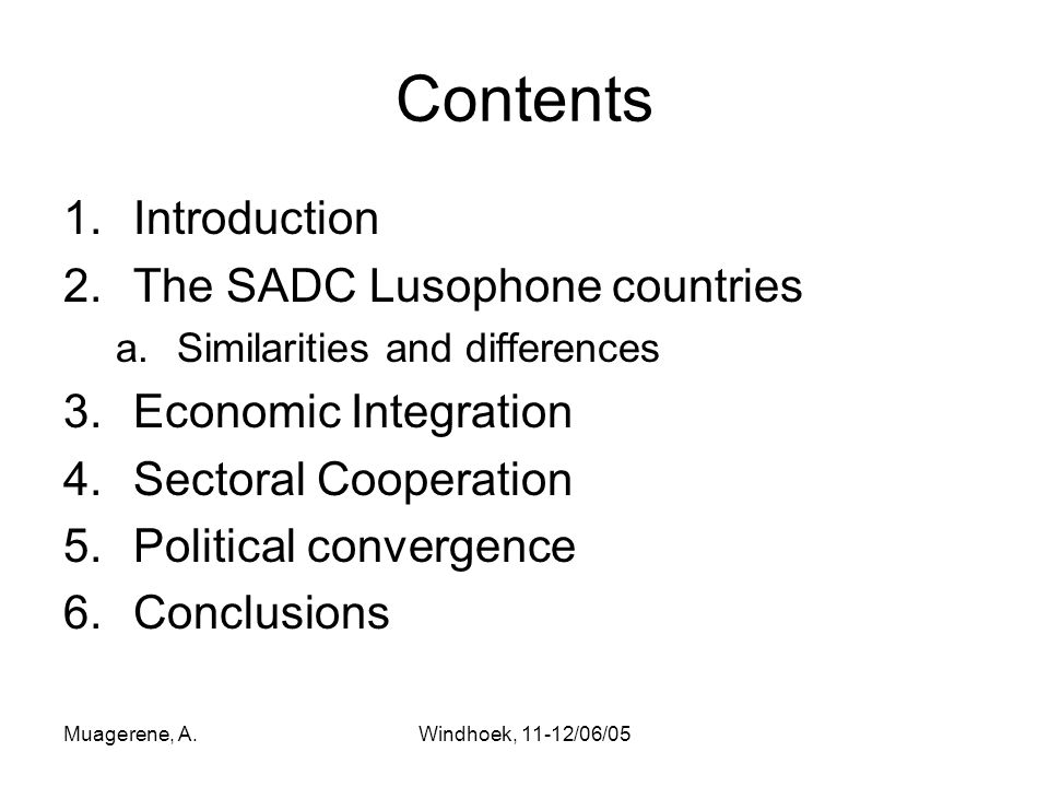 Muagerene, A.Windhoek, 11-12/06/05 Contents 1.Introduction 2.The SADC Lusophone countries a.Similarities and differences 3.Economic Integration 4.Sectoral Cooperation 5.Political convergence 6.Conclusions