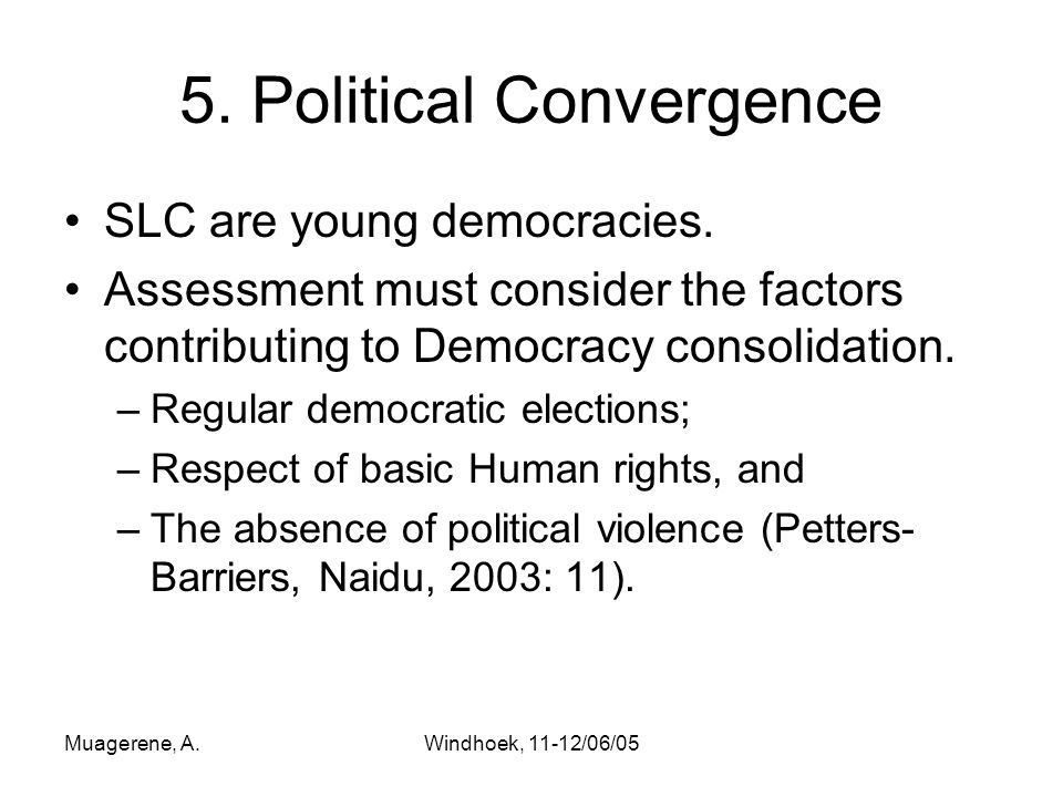 Muagerene, A.Windhoek, 11-12/06/05 5. Political Convergence SLC are young democracies.