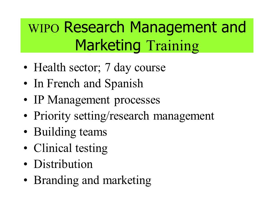 WIPO Research Management and Marketing Training Health sector; 7 day course In French and Spanish IP Management processes Priority setting/research ma
