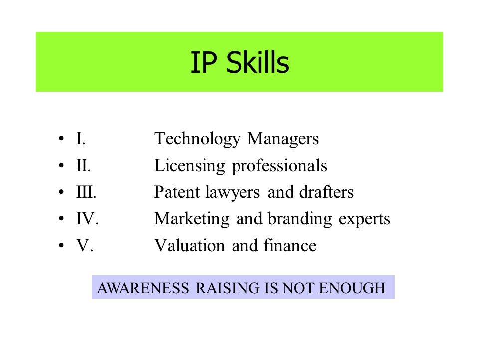 IP Skills I.Technology Managers II.Licensing professionals III.Patent lawyers and drafters IV.Marketing and branding experts V. Valuation and finance