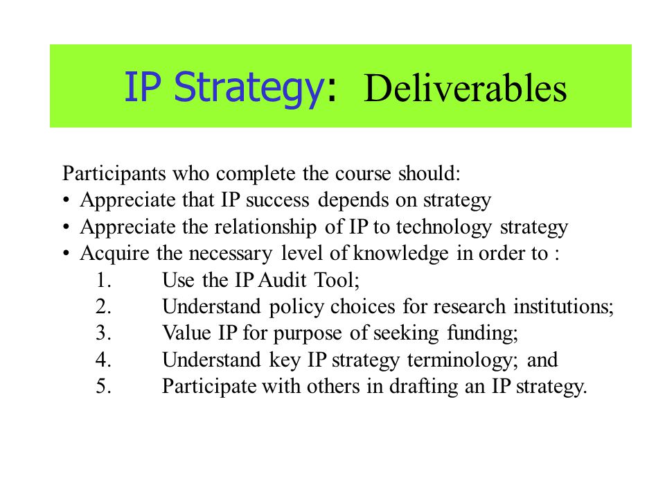 IP Strategy: Deliverables Participants who complete the course should: Appreciate that IP success depends on strategy Appreciate the relationship of I