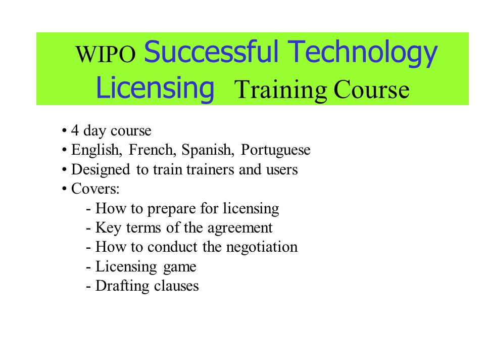 WIPO Successful Technology Licensing Training Course 4 day course English, French, Spanish, Portuguese Designed to train trainers and users Covers: -