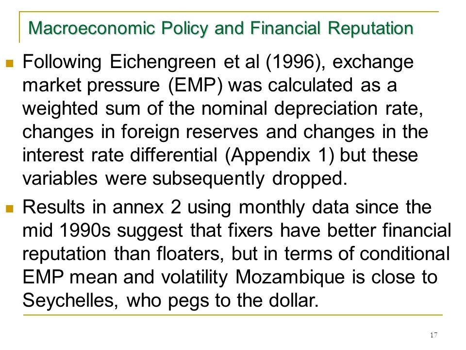 17 Macroeconomic Policy and Financial Reputation Following Eichengreen et al (1996), exchange market pressure (EMP) was calculated as a weighted sum of the nominal depreciation rate, changes in foreign reserves and changes in the interest rate differential (Appendix 1) but these variables were subsequently dropped.