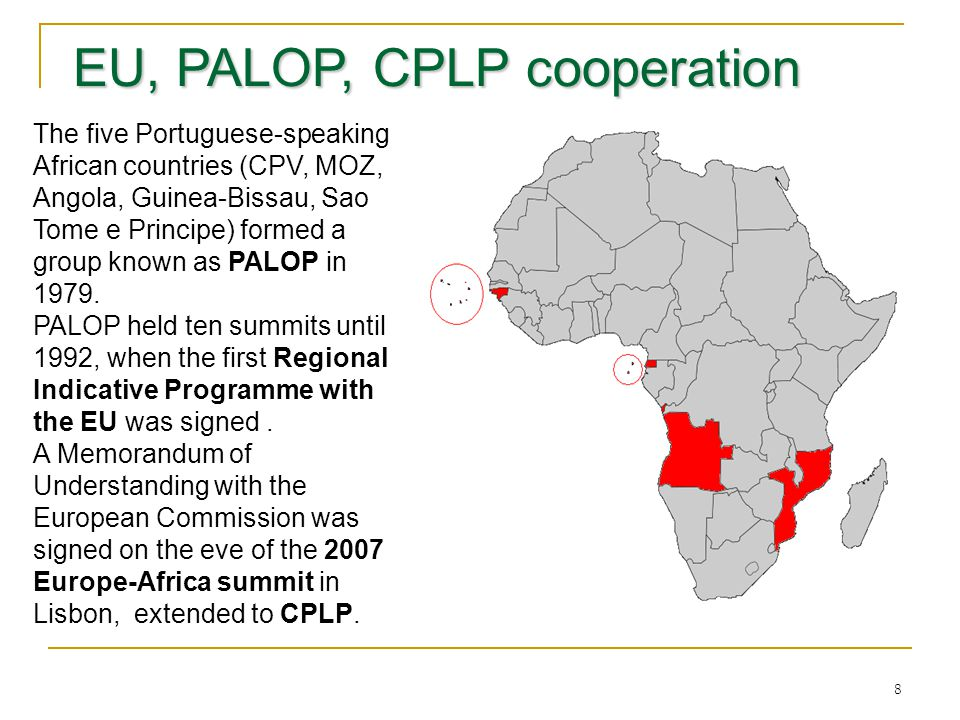 8 EU, PALOP, CPLP cooperation EU, PALOP, CPLP cooperation The five Portuguese-speaking African countries (CPV, MOZ, Angola, Guinea-Bissau, Sao Tome e Principe) formed a group known as PALOP in 1979.
