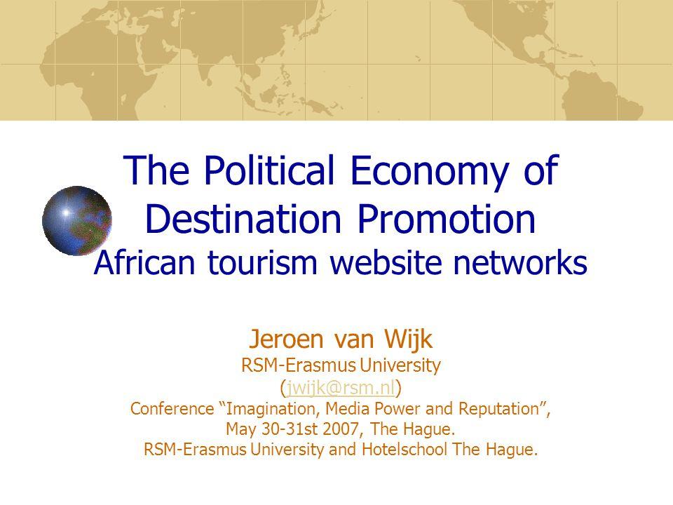 The Political Economy of Destination Promotion African tourism website networks Jeroen van Wijk RSM-Erasmus University (jwijk@rsm.nl) Conference Imagination, Media Power and Reputation , May 30-31st 2007, The Hague.