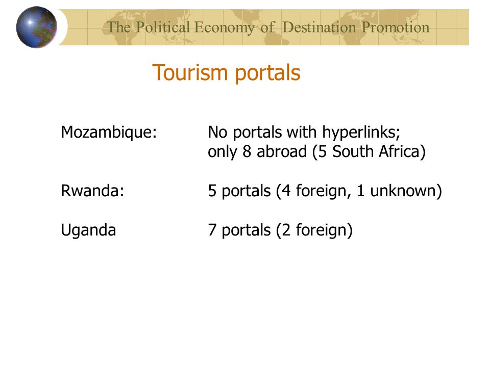 Mozambique: No portals with hyperlinks; only 8 abroad (5 South Africa) Rwanda: 5 portals (4 foreign, 1 unknown) Uganda7 portals (2 foreign) Tourism portals The Political Economy of Destination Promotion