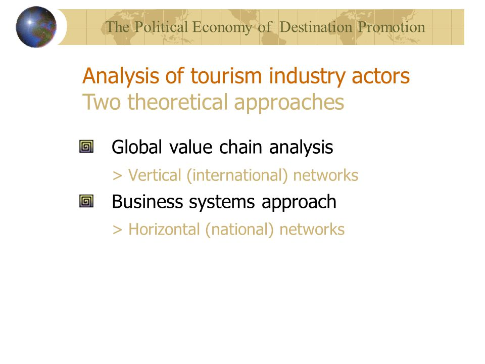 Global value chain analysis > Vertical (international) networks Business systems approach > Horizontal (national) networks Analysis of tourism industry actors Two theoretical approaches The Political Economy of Destination Promotion
