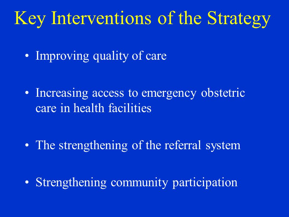 Key Interventions of the Strategy Improving quality of care Increasing access to emergency obstetric care in health facilities The strengthening of the referral system Strengthening community participation