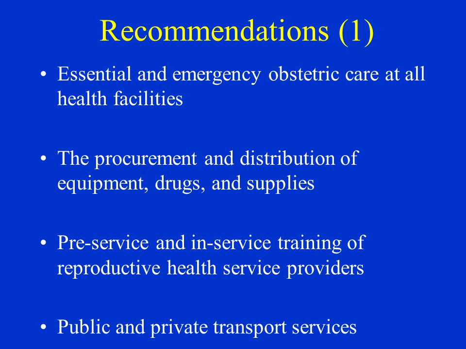 Recommendations (1) Essential and emergency obstetric care at all health facilities The procurement and distribution of equipment, drugs, and supplies Pre-service and in-service training of reproductive health service providers Public and private transport services