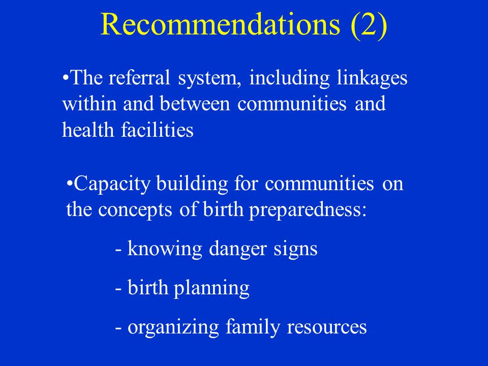 Recommendations (2) The referral system, including linkages within and between communities and health facilities Capacity building for communities on the concepts of birth preparedness: - knowing danger signs - birth planning - organizing family resources