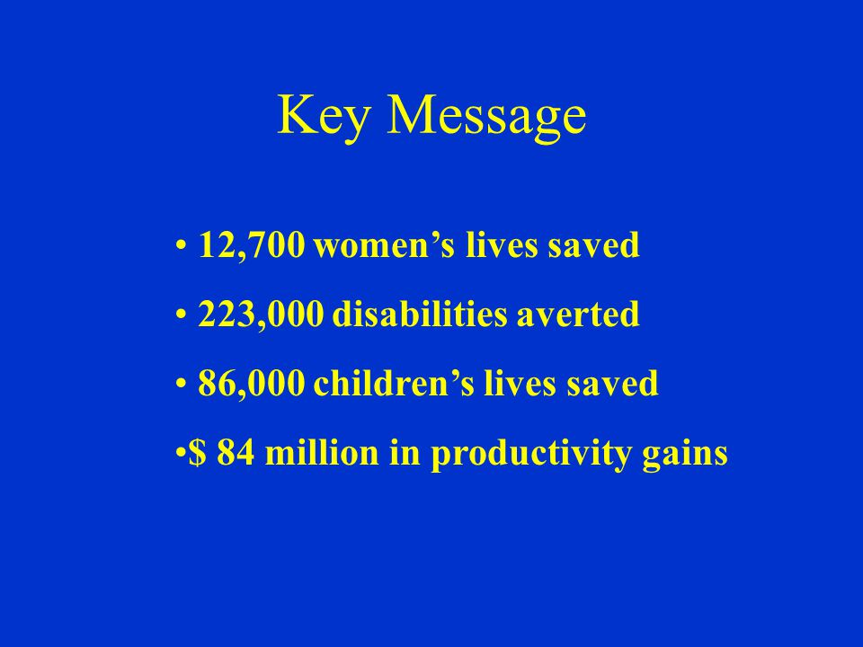 Key Message 12,700 women's lives saved 223,000 disabilities averted 86,000 children's lives saved $ 84 million in productivity gains