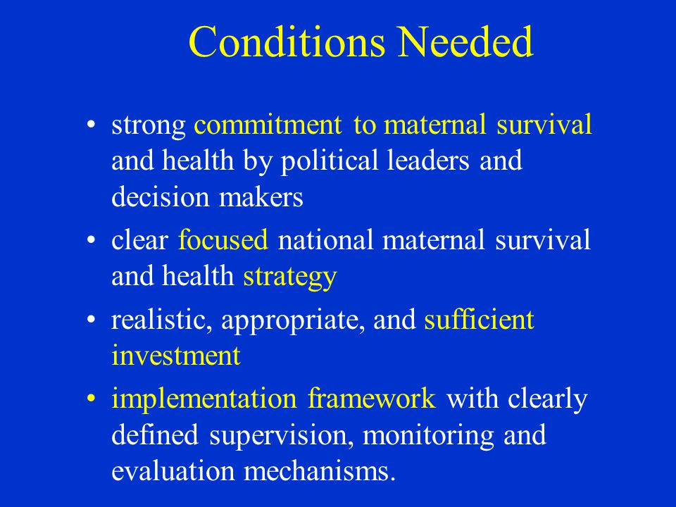 Conditions Needed strong commitment to maternal survival and health by political leaders and decision makers clear focused national maternal survival and health strategy realistic, appropriate, and sufficient investment implementation framework with clearly defined supervision, monitoring and evaluation mechanisms.