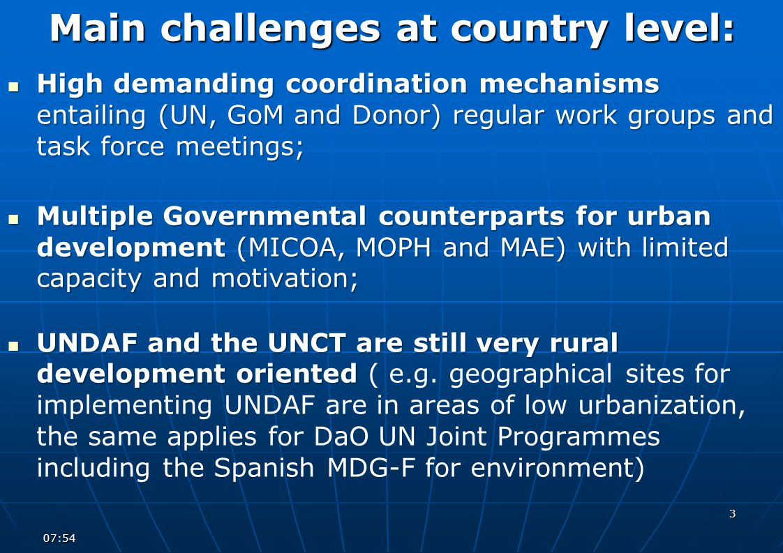 Main challenges at country level: High demanding coordination mechanisms entailing (UN, GoM and Donor) regular work groups and task force meetings; High demanding coordination mechanisms entailing (UN, GoM and Donor) regular work groups and task force meetings; Multiple Governmental counterparts for urban development (MICOA, MOPH and MAE) with limited capacity and motivation; Multiple Governmental counterparts for urban development (MICOA, MOPH and MAE) with limited capacity and motivation; UNDAF and the UNCT are still very rural development oriented UNDAF and the UNCT are still very rural development oriented ( e.g.