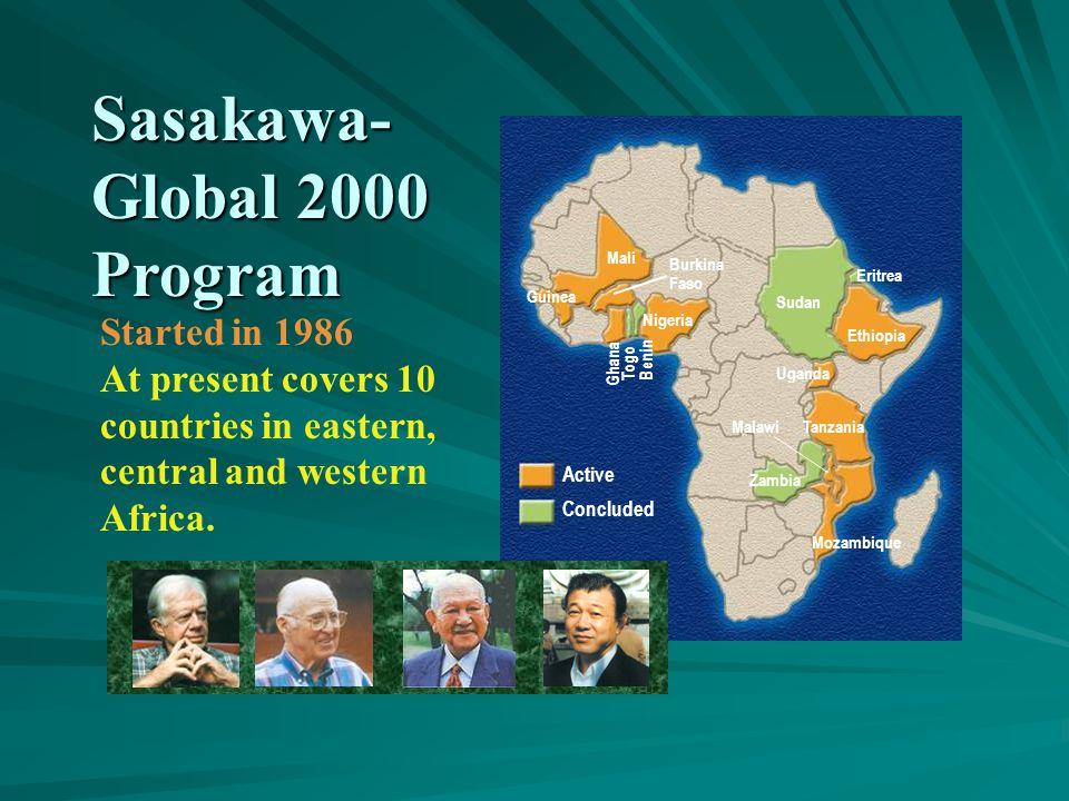 Sasakawa- Global 2000 Program Zambia Mozambique Malawi Sudan Mali Guinea Active Concluded Nigeria Ethiopia Eritrea Uganda Tanzania Burkina Faso Ghana Togo Benin Started in 1986 At present covers 10 countries in eastern, central and western Africa.