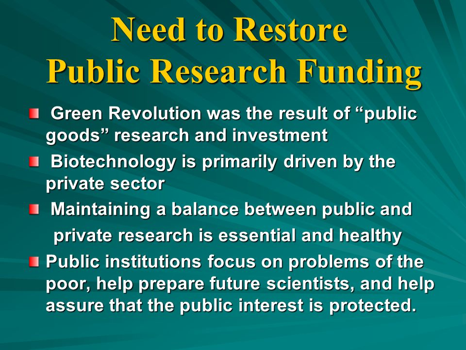 Need to Restore Public Research Funding Green Revolution was the result of public goods research and investment Green Revolution was the result of public goods research and investment Biotechnology is primarily driven by the private sector Biotechnology is primarily driven by the private sector Maintaining a balance between public and Maintaining a balance between public and private research is essential and healthy private research is essential and healthy Public institutions focus on problems of the poor, help prepare future scientists, and help assure that the public interest is protected.