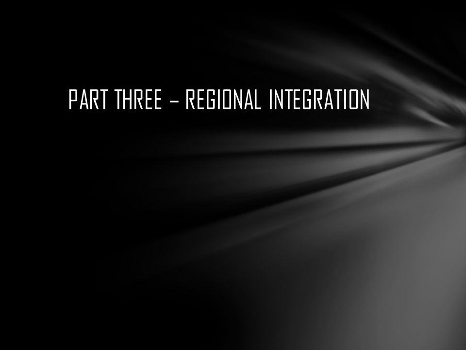 PART THREE – REGIONAL INTEGRATION