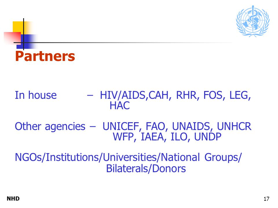 NHDNHD 17 Partners In house – HIV/AIDS,CAH, RHR, FOS, LEG, HAC Other agencies – UNICEF, FAO, UNAIDS, UNHCR WFP, IAEA, ILO, UNDP NGOs/Institutions/Universities/National Groups/ Bilaterals/Donors