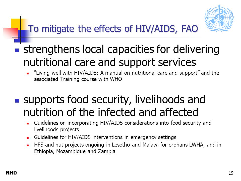 NHDNHD 19 To mitigate the effects of HIV/AIDS, FAO strengthens local capacities for delivering nutritional care and support services Living well with HIV/AIDS: A manual on nutritional care and support and the associated Training course with WHO supports food security, livelihoods and nutrition of the infected and affected Guidelines on incorporating HIV/AIDS considerations into food security and livelihoods projects Guidelines for HIV/AIDS interventions in emergency settings HFS and nut projects ongoing in Lesotho and Malawi for orphans LWHA, and in Ethiopia, Mozambique and Zambia