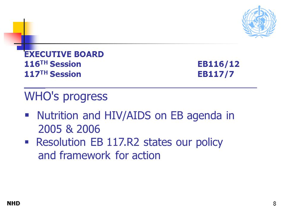 NHDNHD 8 EXECUTIVE BOARD 116 TH Session EB116/12 117 TH Session EB117/7 ____ _________________________________________________ WHO s progress  Nutrition and HIV/AIDS on EB agenda in 2005 & 2006  Resolution EB 117.R2 states our policy and framework for action