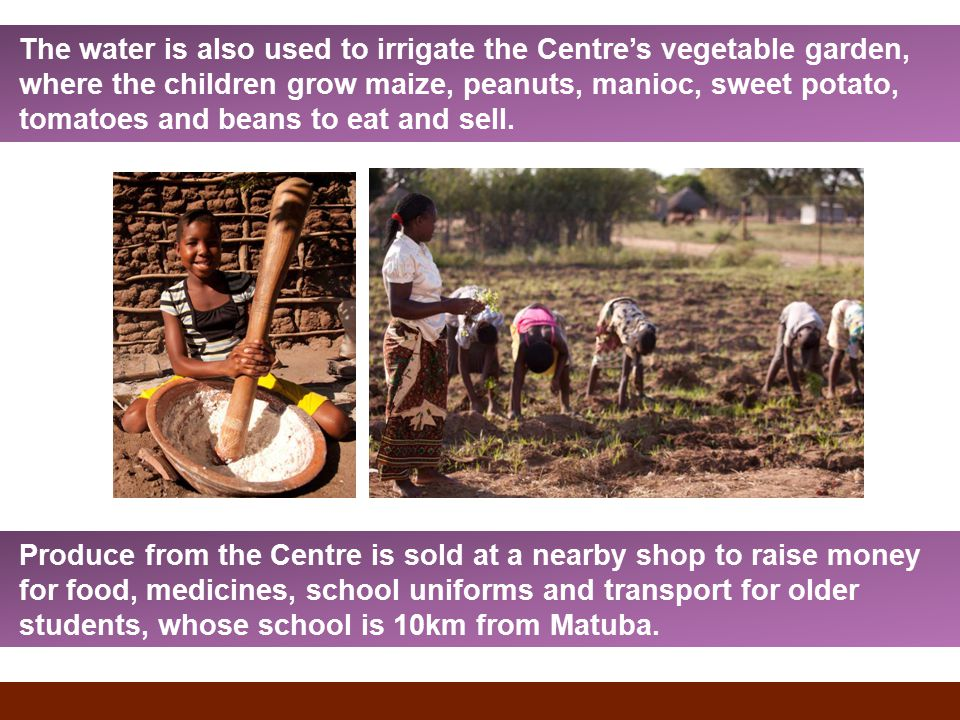 The water is also used to irrigate the Centre's vegetable garden, where the children grow maize, peanuts, manioc, sweet potato, tomatoes and beans to eat and sell.