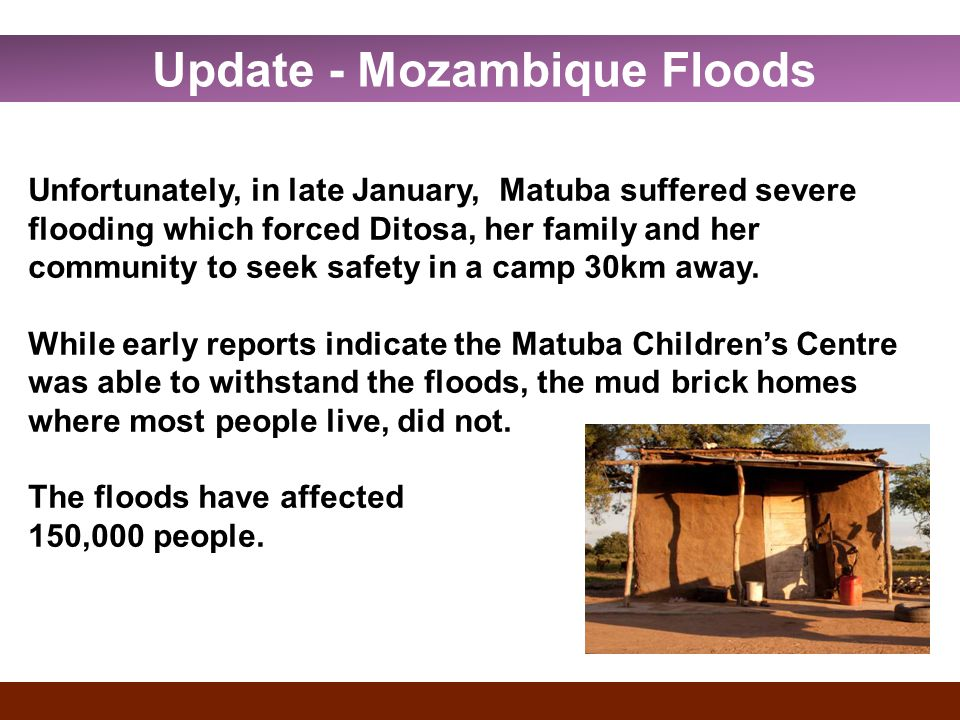 Update - Mozambique Floods Unfortunately, in late January, Matuba suffered severe flooding which forced Ditosa, her family and her community to seek safety in a camp 30km away.