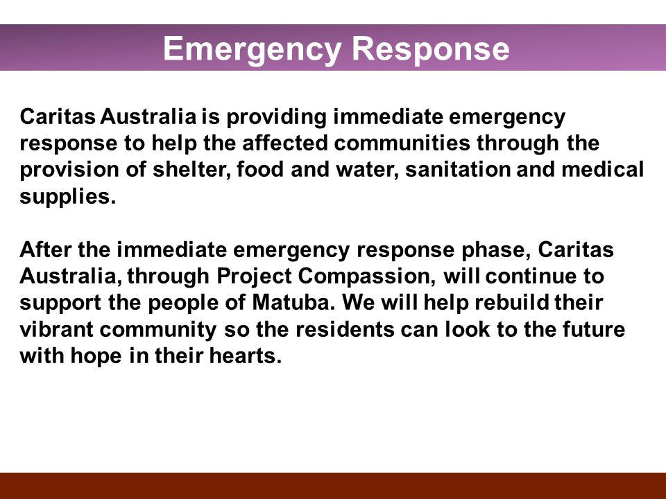 Caritas Australia is providing immediate emergency response to help the affected communities through the provision of shelter, food and water, sanitation and medical supplies.