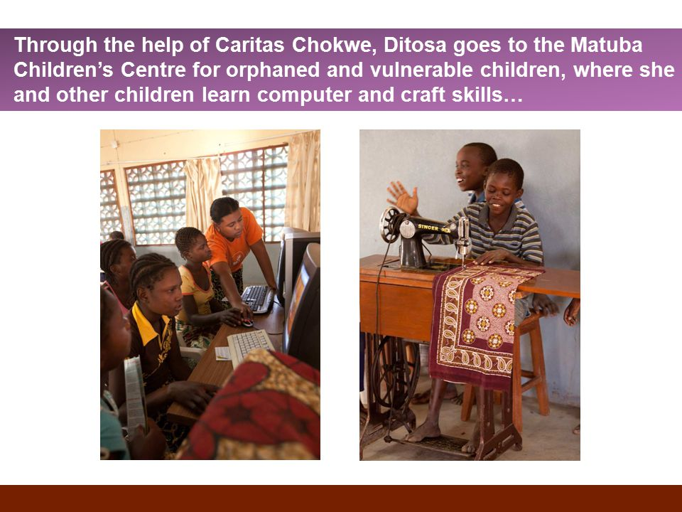 Through the help of Caritas Chokwe, Ditosa goes to the Matuba Children's Centre for orphaned and vulnerable children, where she and other children learn computer and craft skills…