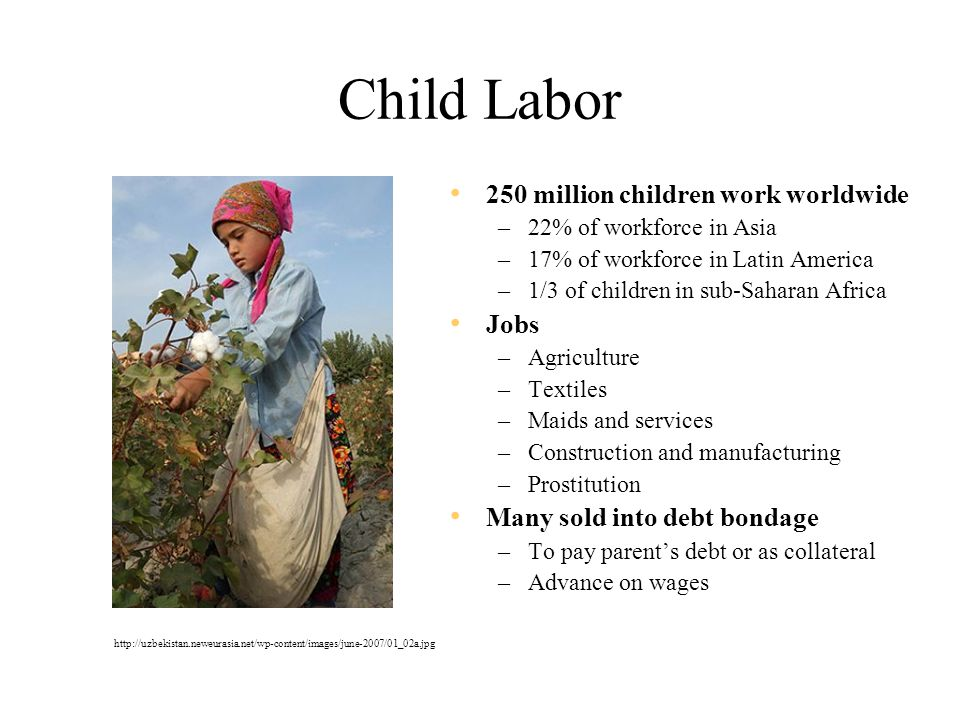 Child Labor 250 million children work worldwide –22% of workforce in Asia –17% of workforce in Latin America –1/3 of children in sub-Saharan Africa Jobs –Agriculture –Textiles –Maids and services –Construction and manufacturing –Prostitution Many sold into debt bondage –To pay parent's debt or as collateral –Advance on wages http://uzbekistan.neweurasia.net/wp-content/images/june-2007/01_02a.jpg